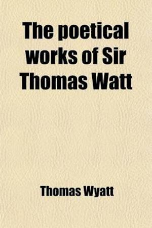 The Poetical Works of Sir Thomas Watt; With Memoir and Critical Dissertation af Thomas Wyatt, Thomas Wyatt
