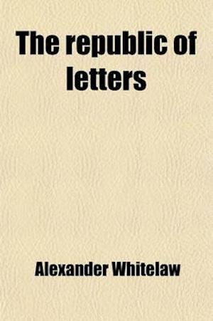 The Republic of Letters Volume 4; A Selection, in Poetry and Prose, from the Works of the Most Eminent Writers, with Many Original Pieces af Alexander Whitelaw