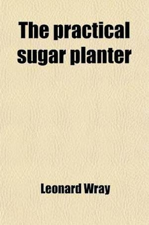 The Practical Sugar Planter; A Complete Account of the Cultivation and Manufacture of the Sugar-Cane, According to the Latest and Most Improved Proces af Leonard Wray