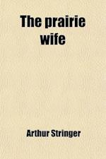 The Prairie Wife; A Novel af Arthur Stringer