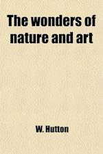 The Wonders of Nature and Art af W. Hutton