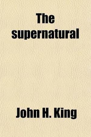 The Supernatural (Volume 2); Its Origin, Nature and Evolution af John H. King