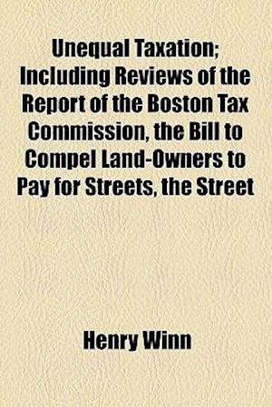 Unequal Taxation; Including Reviews of the Report of the Boston Tax Commission, the Bill to Compel Land-Owners to Pay for Streets, the Street Railway af Henry Winn