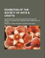 Exhibition of the Society of Arts & Crafts; Together with a Loan Collection of Applied Art, Copley & Allston Halls, Boston, Mass., February 5 to 26, 1 af Society Of Arts And Crafts