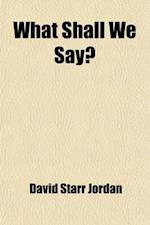 What Shall We Say?; Being Comments on Current Matters of War and Waste af David Starr Jordan