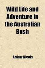 Wild Life and Adventure in the Australian Bush Volume 1; Four Years' Personal Experience af Arthur Nicols