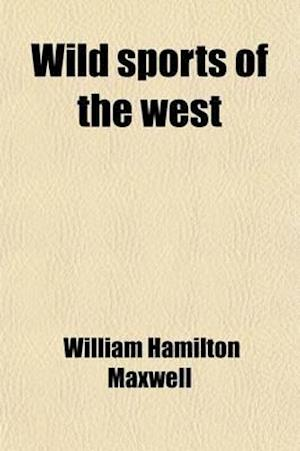 Wild Sports of the West; With Legendary Tales, and Local Sketches af William Hamilton Maxwell