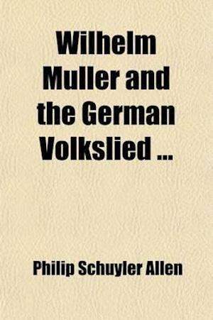 Wilhelm Muller and the German Volkslied af Philip Schuyler Allen