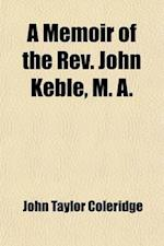 A Memoir of the REV. John Keble, M. A. (Volume 1); Late Vicar of Hursley af John Taylor Coleridge, John Taylor Coleridge