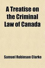 A Treatise on the Criminal Law of Canada af Samuel Robinson Clarke