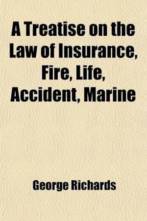 A   Treatise on the Law of Insurance; Fire, Life, Accident, Marine, with a Selection of Leading Illustrative Cases and an Appendix of Statutes and For af George Richards