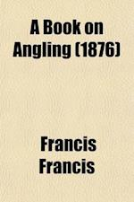 A Book on Angling; Being a Complete Treatise on the Art of Angling in Every Branch with Explanatory Plates, Etc af Francis Francis