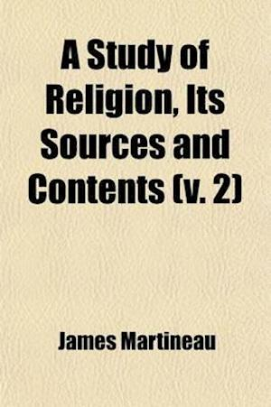 A Study of Religion, Its Sources and Contents (Volume 2) af James Martineau