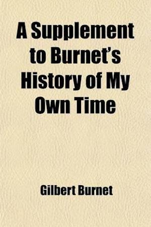 A   Supplement to Burnet's History of My Own Time; Derived from His Original Memoirs, His Autobiography, His Letters to Admiral Herbert, and His Priva af Gilbert Burnet