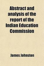 Abstract and Analysis of the Report of the Indian Education Commission, with Notes, and the Recommendations in Full af James Johnston