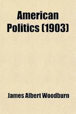 American Politics; Political Parties and Party Problems in the United States a Sketch of American Party History and of the Development and Operations af James Albert Woodburn
