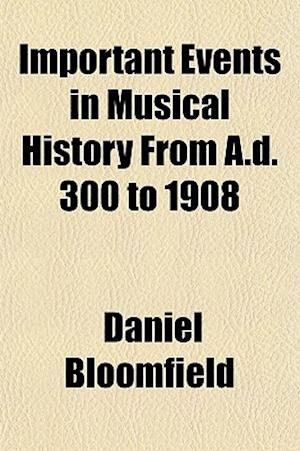 Important Events in Musical History from A.D. 300 to 1908 af Daniel Bloomfield