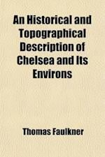 An Historical and Topographical Description of Chelsea, and Its Environs af Thomas Faulkner