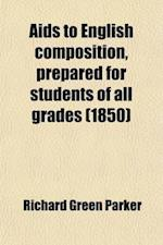 AIDS to English Composition, Prepared for Students of All Grades; Embracing Specimens and Examples of School and College Exercises and Most of the Hig af Richard Green Parker