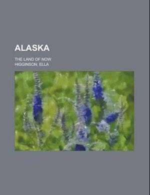 Alaska; The Land of Now af Ella Higginson, Dominic A. Noonan