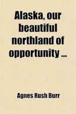 Alaska, Our Beautiful Northland of Opportunity af Agnes Rush Burr