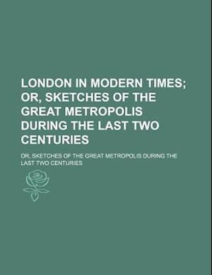 London in Modern Times; Or, Sketches of the Great Metropolis During the Last Two Centuries. Or, Sketches of the Great Metropolis During the Last Two C af Religious Tract Society