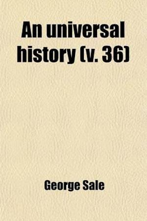 An Universal History (Volume 36); From the Earliest Accounts to the Present Time af George Sale