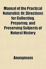 Manual of the Practical Naturalist; Or, Directions for Collecting, Preparing, and Preserving Subjects of Natural History af John Pendleton, Anonymous