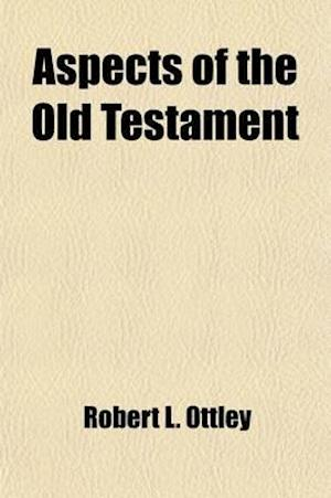 Aspects of the Old Testament; Considered in Eight Lectures Delivered Before the University of Oxford af Robert L. Ottley