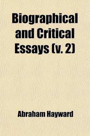 Biographical and Critical Essays (Volume 2); Reprinted from Reviews, with Additions and Corrections a New Series af Abraham Hayward