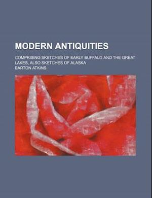 Modern Antiquities; Comprising Sketches of Early Buffalo and the Great Lakes, Also Sketches of Alaska af Barton Atkins