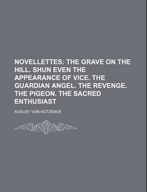 Novellettes (Volume 1); The Grave on the Hill. Shun Even the Appearance of Vice. the Guardian Angel. the Revenge. the Pigeon. the Sacred Enthusiast af August Von Kotzebue
