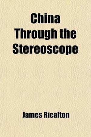 China Through the Stereoscope; A Journey Through the Dragon Empire at the Time of the Boxer Uprising af James Ricalton