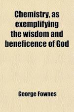 Chemistry, as Exemplifying the Wisdom and Beneficence of God af George Fownes