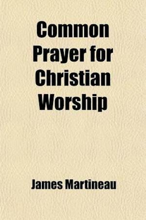 Common Prayer for Christian Worship; In Ten Services for Morning and Evening, with Special Collects, Prayers, and Occasional Services af James Martineau