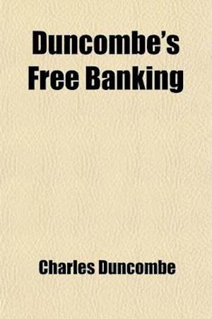 Duncombe's Free Banking; An Essay on Banking, Currency, Finance, Exchanges, and Political Economy af Charles Duncombe