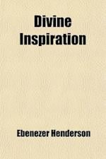 Divine Inspiration; Or the Supernatural Influence Exerted in the Communication of Divine Truth and Its Special Bearing on the Composition of the Sacre af Ebenezer Henderson