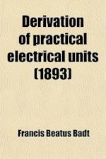 Derivation of Practical Electrical Units af Francis Beatus Badt