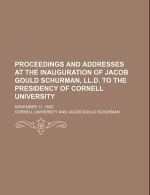 Proceedings and Addresses at the Inauguration of Jacob Gould Schurman, LL.D. to the Presidency of Cornell University; November 11, 1892 af Cornell University