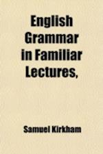 English Grammar in Familiar Lectures; Embracing a New Systematic Order of Parsing, a New System of Punctuation, Exercises in False Syntax, and a Syste af Samuel Kirkham