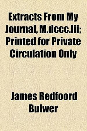 Extracts from My Journal, M.DCCC.LII; Printed for Private Circulation Only af James Redfoord Bulwer