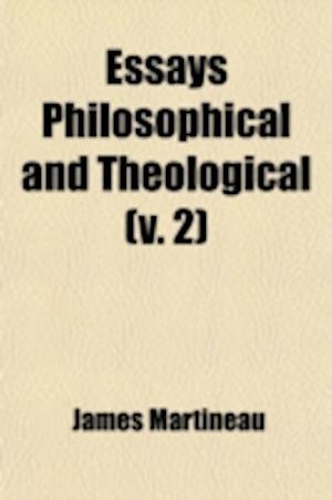 Essays; Philosophical and Theological Volume 2 af James Martineau