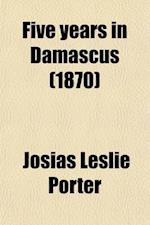 Five Years in Damascus; With Travels and Researches in Palmyra, Lebanon, the Giant Cities of Bashan, and the Hauran af Josias Leslie Porter