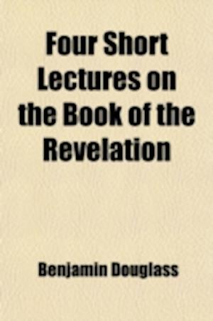 Four Short Lectures on the Book of the Revelation af Benjamin Wallace Douglass