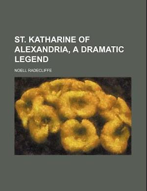 St. Katharine of Alexandria, a Dramatic Legend af Noell Radecliffe