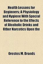 Health Lessons for Beginners; A Physiology and Hygiene with Special Reference to the Effects of Alcoholic Drinks and Other Narcotics Upon the Human Sy af Orestes M. Brands