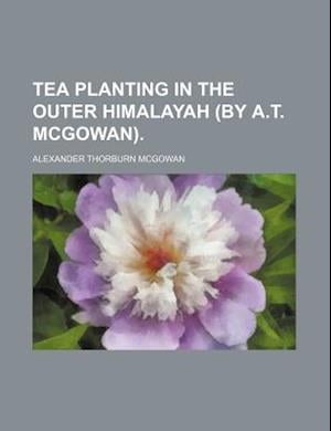 Tea Planting in the Outer Himalayah (by A.T. McGowan) af Alexander Thorburn Mcgowan