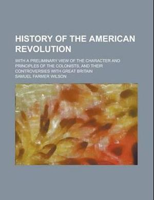 History of the American Revolution; With a Preliminary View of the Character and Principles of the Colonists, and Their Controversies with Great Brita af Samuel Farmer Wilson