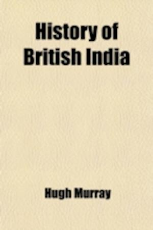 History of British India; With Continuation Comprising the Afghan War, the Conquest of Sinde and Gwalior, War in the Punjab af Hugh Murray