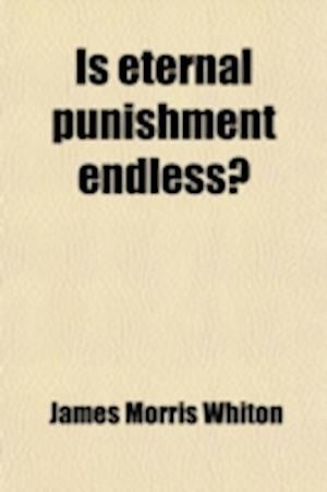 Is Eternal Punishment Endless?; Answered by a Restatement of the Original Scriptural Doctrine, by an Orthodox Minister of the Gospel af James Morris Whiton